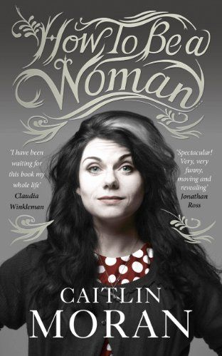 Caitlin Moran ~ Must Read: How To be A Woman