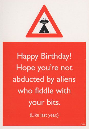Happy Birthday! Hope you're not abducted by aliens - Vulgar Birthday Cards http://www.kulacards.co.uk/vulgar-birthday-cards/index.html