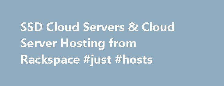 SSD Cloud Servers & Cloud Server Hosting from Rackspace #just #hosts http://hosting.remmont.com/ssd-cloud-servers-cloud-server-hosting-from-rackspace-just-hosts/  #cloud server hosting # HIGH-PERFORMANCE VIRTUAL CLOUD SERVERS HELP YOU GROW YOUR BUSINESS Rackspace Virtual Cloud Servers are high-performance, reliable servers designed to help you grow and scale your business quickly and easily. With industry-leading SLAs and 24x7x365 Fanatical Support,... Read more