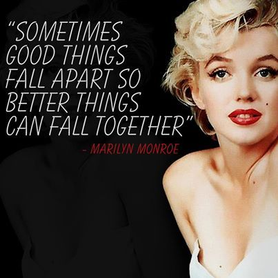 """Sometimes good things fall apart so that better things can fall together."" ~Marilyn Monroe"