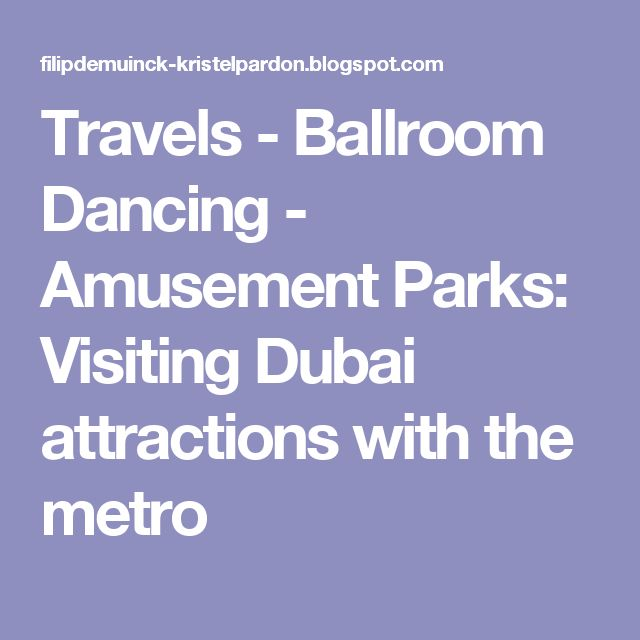 Travels - Ballroom Dancing - Amusement Parks: Visiting Dubai attractions with the metro