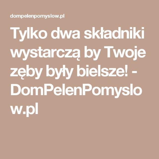Tylko dwa składniki wystarczą by Twoje zęby były bielsze! - DomPelenPomyslow.pl