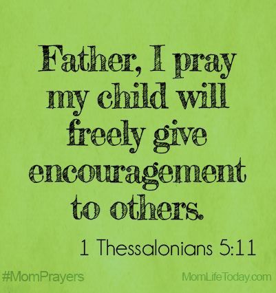 Father, I pray my child would freely give encouragement to others. 1 Thessalonians 5:11 #Momprayers