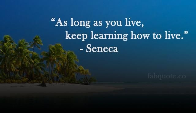 """""""As long as you live, keep learning how to live.""""  Seneca – Personal Growth Quotes"""