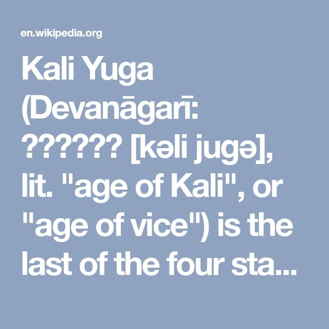 "Kali Yuga (Devanāgarī: कलियुग [kəli juɡə], lit. ""age of Kali"", or ""age of vice"") is the last of the four stages (or ages or yugas) the world goes through as part of a 'cycle of yugas' (i.e. Mahayuga) described in the Sanskrit scriptures. The other ages are called Satya Yuga, Treta Yuga, and Dvapara Yuga."