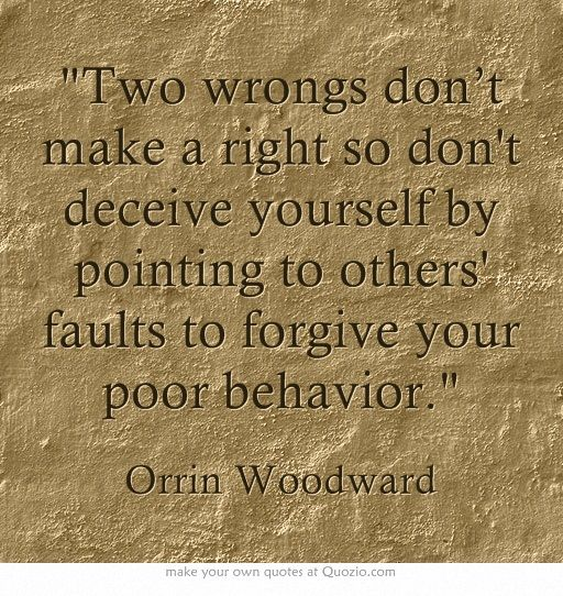 Two wrongs don't make a right so don't deceive yourself by pointing to others' faults to forgive your poor behavior.