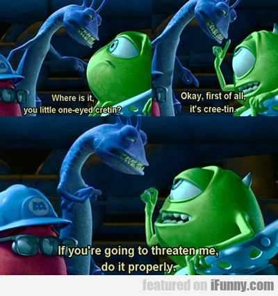 If you are are going to threaten me, do it properly - Mike Wazowski....... Words of wisdom
