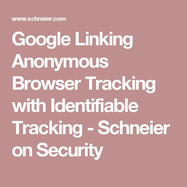 Google Linking Anonymous Browser Tracking with Identifiable Tracking - Schneier on Security