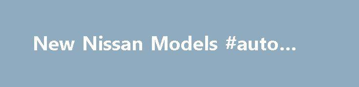 New Nissan Models #auto #deals http://auto-car.remmont.com/new-nissan-models-auto-deals/  #nissan auto # New Nissan Models Nissan is yet another Japanese auto manufacturer […]