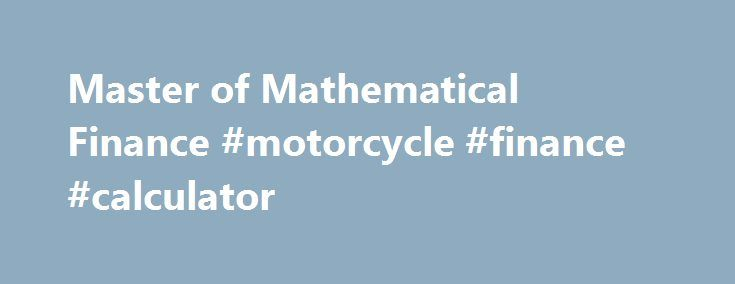 Master of Mathematical Finance #motorcycle #finance #calculator http://finance.nef2.com/master-of-mathematical-finance-motorcycle-finance-calculator/  #mathematical finance # Master of Mathematical Finance The Master of Mathematical Finance (MMF) program at Illinois Tech is a professional (non-thesis) interdisciplinary program offered jointly by the Department of Applied Mathematics in the College of Science and the Stuart School of Business. The MMF program provides individuals interested…