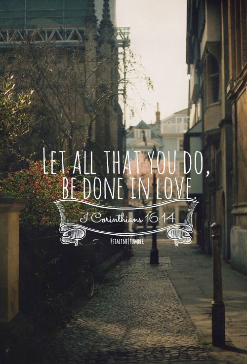 Let all that you do, be done in love.   1 Corinthians 16:14 <3
