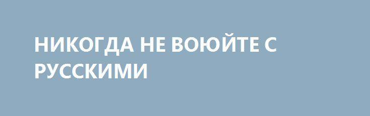 НИКОГДА НЕ ВОЮЙТЕ С РУССКИМИ http://rusdozor.ru/2016/06/09/nikogda-ne-voyujte-s-russkimi-2/  или как ввести американца в полнейший ступор [«Путинская» Россия, западный идиотизм и пукающие рыбы] Западный обыватель привык видеть сложившийся мир таким, каким его показывают голливуд и красочные картинки из американо — европейских учебников. Этот мир очень нагляден, прост, понятен и ...