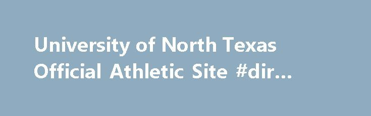 University of North Texas Official Athletic Site #dir #texas http://sudan.remmont.com/university-of-north-texas-official-athletic-site-dir-texas/  # Staff Directory NT Legend Joe Greene To Host Scholarship Fundraiser North Texas athletics and NFL Hall of Famer Joe Greene and the Greene Family Foundation will host Nibble and Mingle, a fundraising event benefiting the Agnes. Track & Field Completes Outdoor Season At NCAA West Prelims The North Texas track & field team finished the 2017 outdoor…