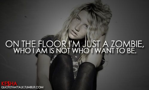 """Dancing With Tears In My Eyes by Ke$ha. Lyrics: """"On the floor I'm just a zombie. Who I am, is not who I want to be.""""♫ #Music #Songs #Quotes"""