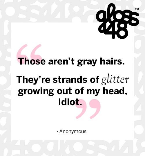 Those aren't gray hairs. They're strands of glitter growing out of my head, idiot. #gloss48