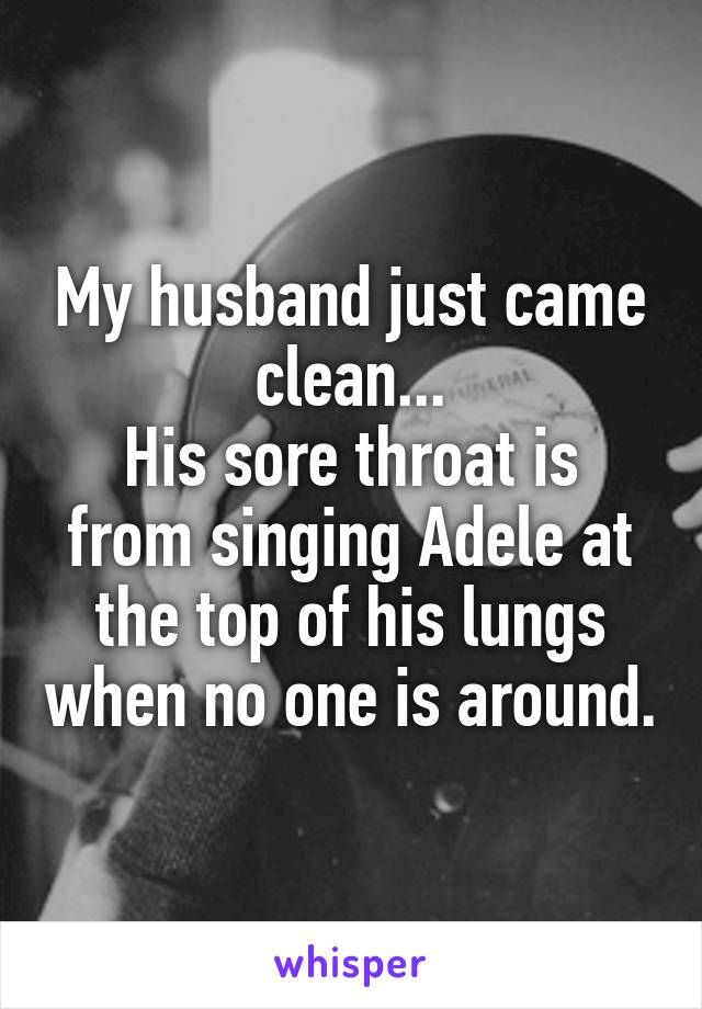My husband just came clean... His sore throat is from singing Adele at the top of his lungs when no one is around.