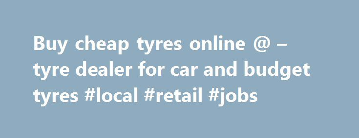 Buy cheap tyres online @ – tyre dealer for car and budget tyres #local #retail #jobs http://retail.remmont.com/buy-cheap-tyres-online-tyre-dealer-for-car-and-budget-tyres-local-retail-jobs/  #online tires discount code # Search for tyres Tyres Do you want to […]