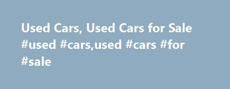 Used Cars, Used Cars for Sale #used #cars,used #cars #for #sale http://uk.remmont.com/used-cars-used-cars-for-sale-used-carsused-cars-for-sale/  # Used Cars Model Year With the current economy, consumers are looking at used cars as a means to get value for their money. When you purchase a pre-owned automobile, the value does not immediately depreciate like it would with the purchase of a new car. The consumer also has a more flexible price range when shopping for a used car. Where a new car…
