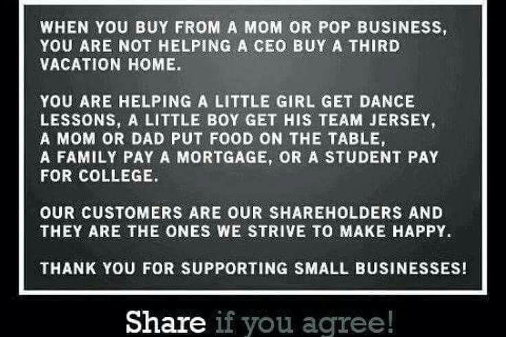 When you buy from a mom or pop business you are not helping a CEO buy a third vacation home. You are helping a little girl get dance lessons, a little boy get his team jersey, a mom/dad put food on the table, a family pay a mortgage, or a student pay for college. Our customers are our shareholders and they are the ones we strive to make happy. Thank you for supporting small businesses!