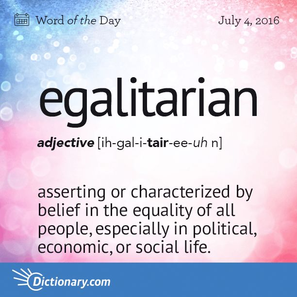 Dictionary.com's Word of the Day - egalitarian - asserting, resulting from, or characterized by belief in the equality of all people, especially in political, economic, or social life.