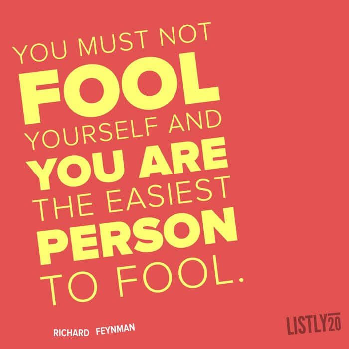 You must not fool yourself and you are the easiest person to fool. - Richard Feynman