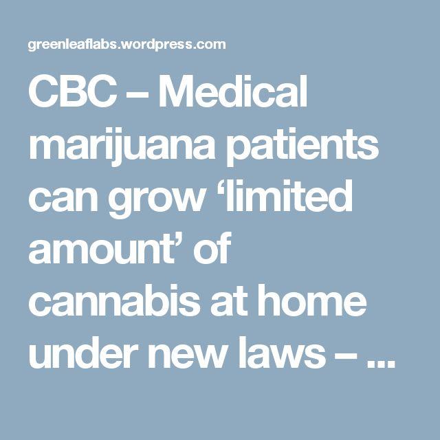 CBC – Medical marijuana patients can grow 'limited amount' of cannabis at home under new laws – Green Leaf Laboratories