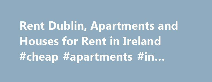 Rent Dublin, Apartments and Houses for Rent in Ireland #cheap #apartments #in #atlanta http://apartment.nef2.com/rent-dublin-apartments-and-houses-for-rent-in-ireland-cheap-apartments-in-atlanta/  #apartments for rent # Rent Houses Apartments in Ireland About the Rent.ie Rentals Section Rent.ie was first launched over ten years ago, just before the rentals boom. Back then when people where looking for houses to rent or apartments to rent, they had to look at the local evening newspaper. With…