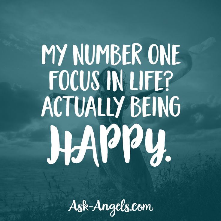 My number one focus in life? Actually being happy.