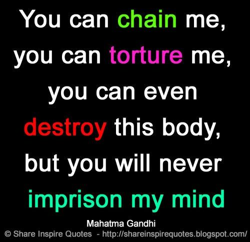 You can chain me, you can torture me, you can even destroy this body, but you will never imprison my mind ~Mahatma Gandhi  #FamousPeople #famousquotes #famouspeoplequotes #famousquotesandsayings #famouspeoplequotesandsayings #quotesbyfamouspeople #quotesbyMahatmaGandhi #MahatmaGandhi #MahatmaGandhiquotes #chain #torture #destroy #body #imprison #mind #shareinspirequotes #share #inspire #quotes #whatsapp