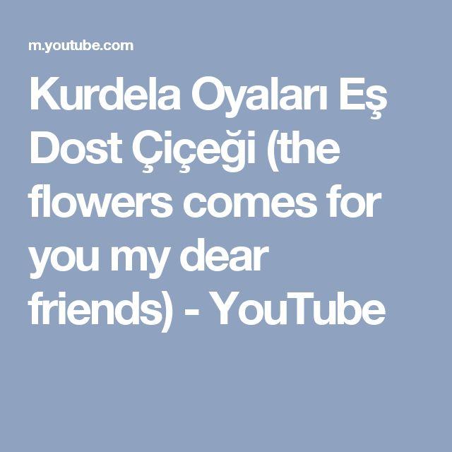 Kurdela Oyaları Eş Dost Çiçeği (the flowers comes for you my dear friends) - YouTube