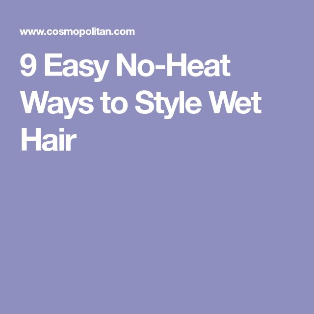 9 Easy No-Heat Ways to Style Wet Hair