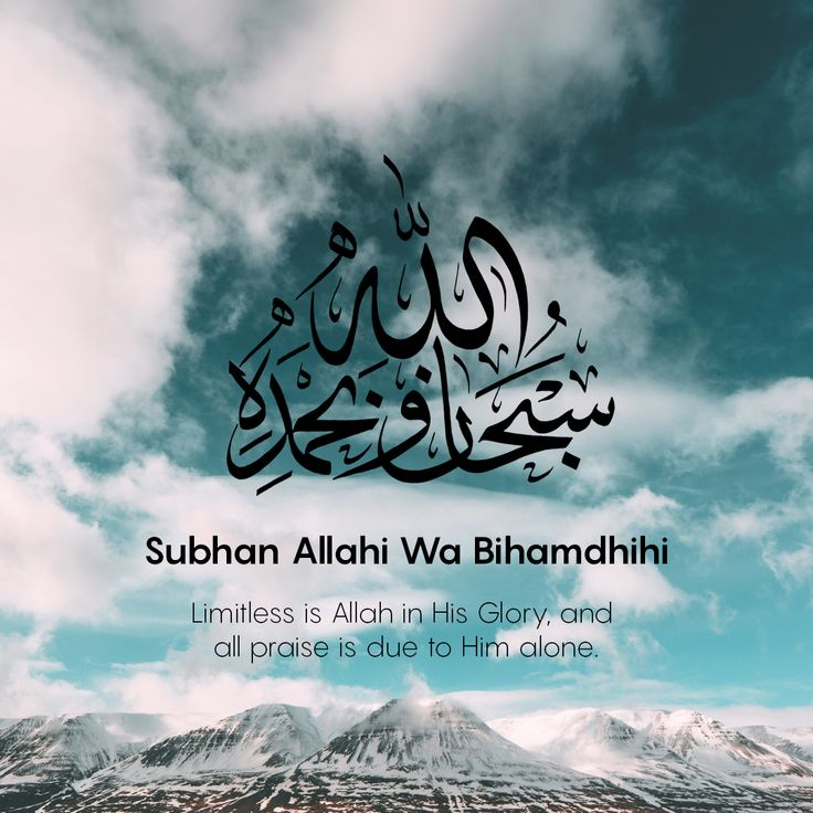 سبحان الله وبحمده  Subhan Allahi wa Bihamdihi - Limitless is Allah in His glory and all praise is due to Him alone.