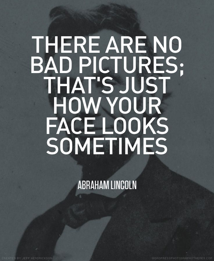 """""""There are no bad pictures; that's just how your face looks sometimes."""" - Abraham Lincoln.  #quote #LOL"""
