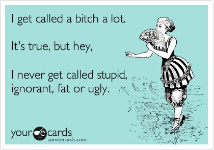 I get called a bitch a lot. It's true, but hey, I never get called stupid, ignorant, fat or ugly.