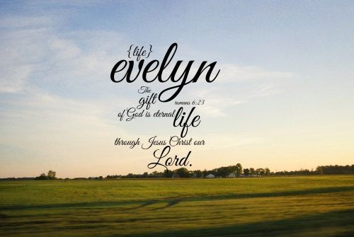 Evelyn  {life}     The gift of God is eternal life through Jesus Christ our Lord.   Romans 6:23