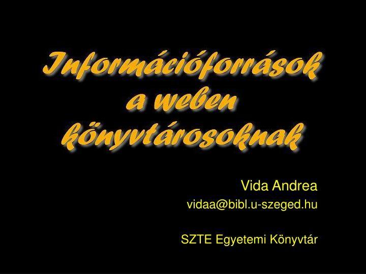 Vida Andrea  vidaa@bibl.u-szeged.hu  SZTE Egyetemi Könyvtár.  Ungváry Rudolf, Vajda Erik:  Könyvtári információkeresés.  Budapest : Typotex, 2002,.