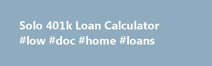Solo 401k Loan Calculator #low #doc #home #loans http://loan-credit.remmont.com/solo-401k-loan-calculator-low-doc-home-loans/  #loan payment # Solo 401k Loan Calculator Solo 401k Loan Calculator: Amortization Schedule and Loan Payments Solo 401k Plan account holders are allowed by law (IRC Section 72(p)) to obtain a loan from their Qualified Plans (known as Individual K or Solo 401k) if the plan documents are permitting such loan. The solo 401k loan […]