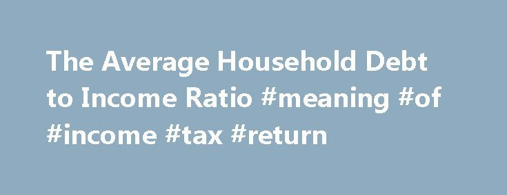 The Average Household Debt to Income Ratio #meaning #of #income #tax #return http://incom.remmont.com/the-average-household-debt-to-income-ratio-meaning-of-income-tax-return/  #average household income # The Average Household Debt to Income Ratio Household debt-to-income ratios are most commonly talked about during the process of applying for a mortgage. When people buy homes, or other big-ticket items, lenders review their debt-to-income ratio as a consideration when deciding whether to…