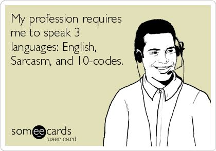 My profession requires me to speak 3 languages: English, Sarcasm, and 10-codes.