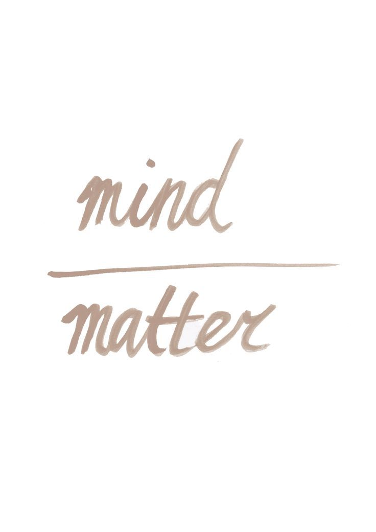 "mind over matter, the mind is POWERFUL, it will dictate how you think, feel, and process ""matter"""