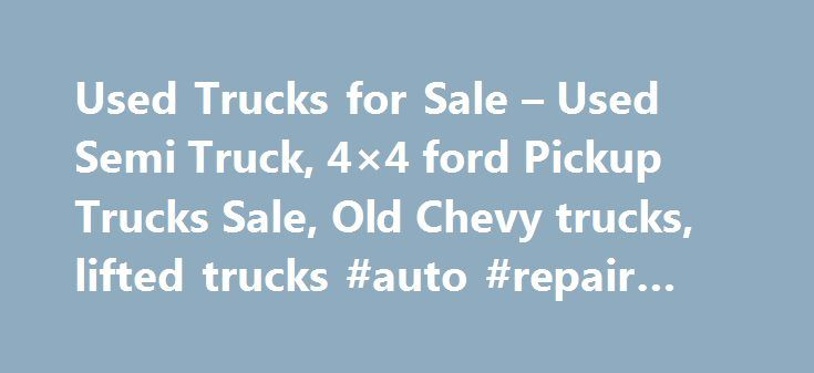 Used Trucks for Sale – Used Semi Truck, 4×4 ford Pickup Trucks Sale, Old Chevy trucks, lifted trucks #auto #repair #manuals http://india.remmont.com/used-trucks-for-sale-used-semi-truck-4x4-ford-pickup-trucks-sale-old-chevy-trucks-lifted-trucks-auto-repair-manuals/  #used truck # Almost everyone in today s fast paced and high tech world would like to be able to own a truck. These vehicles are so versatile, they can be used for an endless amount of jobs, and an countless amount of various…