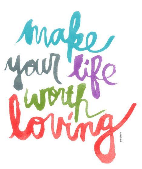 Make your life worth loving!