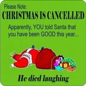 Please note CHRISTMAS IS CANCELLED, apparently YOU told Santa that you have been GOOD this year...he died laughing.