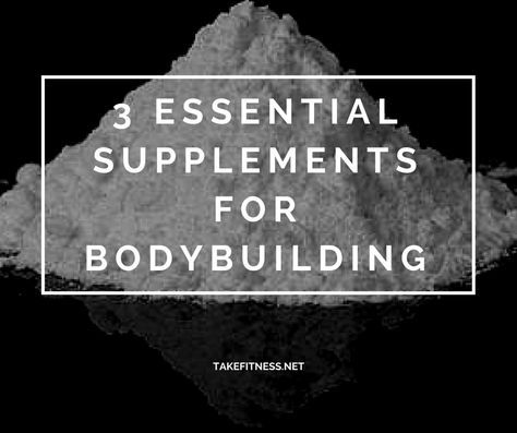 3 Essential Supplements for Bodybuilding - Take Fitness