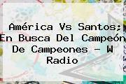 http://tecnoautos.com/wp-content/uploads/imagenes/tendencias/thumbs/america-vs-santos-en-busca-del-campeon-de-campeones-w-radio.jpg America Vs Santos. América vs Santos; en busca del Campeón de Campeones - W Radio, Enlaces, Imágenes, Videos y Tweets - http://tecnoautos.com/actualidad/america-vs-santos-america-vs-santos-en-busca-del-campeon-de-campeones-w-radio/