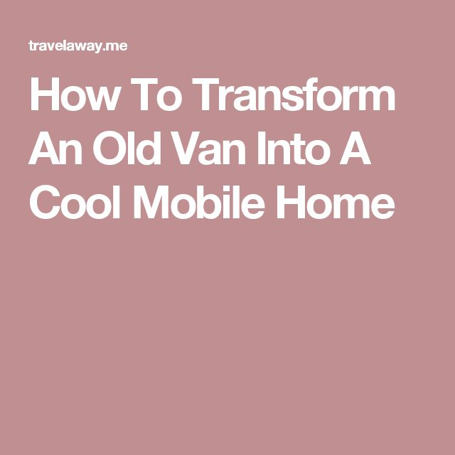 How To Transform An Old Van Into A Cool Mobile Home