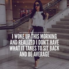 33 Quotes for Any #GirlBoss or #BossBabe If you know you aren't meant to be average, why are you living like you are? Go further, try harder. It's okay to think of yourself when working on your dream. Do it for you, not anyone else. Soon you'll be higher than they'd ever expect. You …