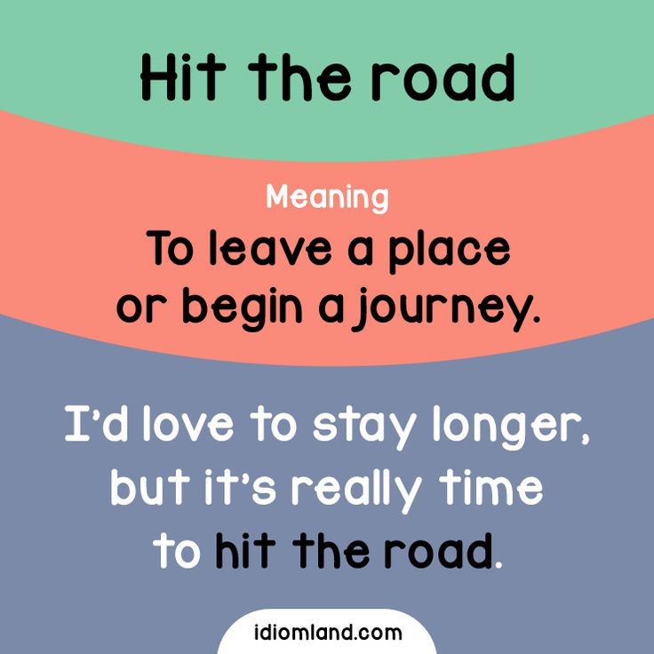 Idiom of the day: Hit the road.  Meaning: To leave a place or begin a journey.  Example: I'd love to stay longer, but it's really time to hit the road.