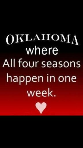 Oklahoma...where all four seasons can happen in ONE day...then throw in an EF-4 Tornado...then add a 4.9 Earthquake to the mix...I lived it & can honestly saw...that was one hell of a day!!!