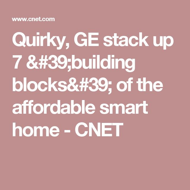 Quirky, GE stack up 7 'building blocks' of the affordable smart home - CNET
